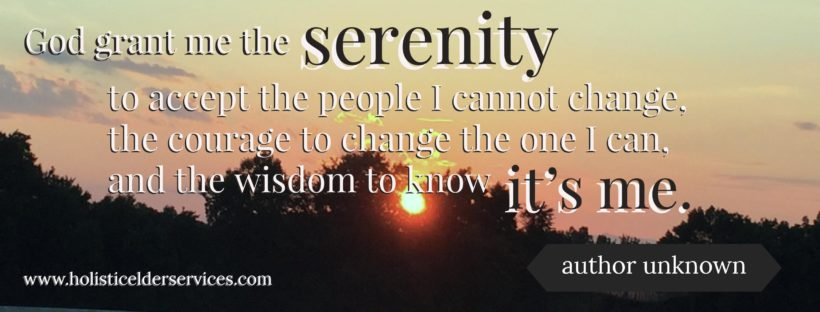 God grant me the serenity to accept the people I cannot change, the courage to change the one I can, and the wisdom to know it's me. --- author unknown
